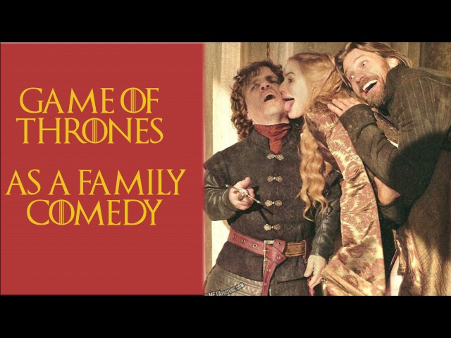 Game of Thrones as a Family Comedy