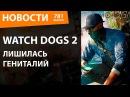 Watch Dogs 2 лишилась гениталий. Новости