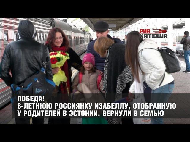 ПОБЕДА! 8-летнюю россиянку Изабеллу, отобранную у родителей в Эстонии, вернули в ...