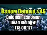 Взлом/обход Denuvo #46 (18.06.17). Baldman взломал Dead Rising 4!