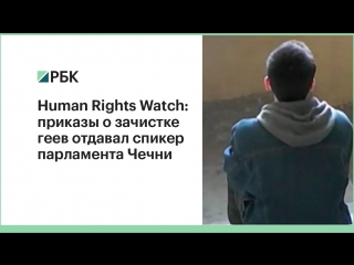 Human Rights Watch: приказы о зачистке  геев отдавал спикер парламента Чечни