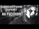 Slipknot - Аудиобиография (Русская озвучка)