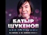 БАТЫР ШУКЕНОВ - НАД ОБЛАКАМИ (DJ NEVEL &amp DJ JUNGO REMIX)