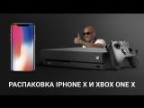 [Стрим] Распаковка и первые впечатления о iPhone X + распаковка Xbox One X