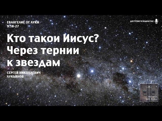 Евангелие от Луки – 17 – Кто такой Иисус? Через тернии к звездам (Сергей Николаевич Лукьянов)