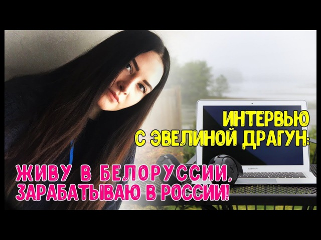 Интервью с Эвелиной Драгун живу в Белоруссии зарабатываю в России