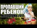 ПРЕМЬЕРА 2017 ТОЛЬКО ВЫШЛА [ ПРОПАВШИЙ РЕБЕНОК ] Русские мелодрамы 2017 новинки, филь