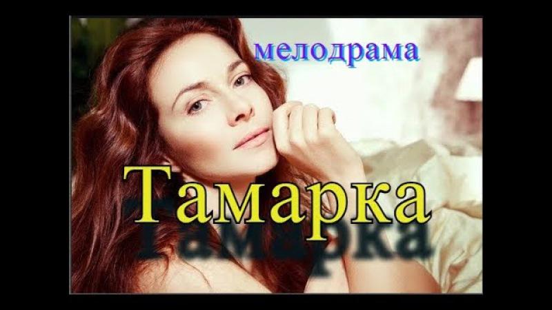 ТАМАРКАФильм перевернул весь мир! Русские мелодрамы 2017 НОВИНКИ HD 1080