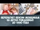 Перерасчет пенсии женщинам за детей рожденных до 1990