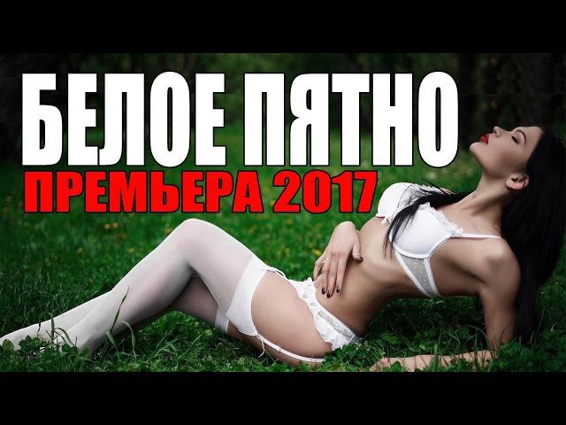 Премьера 2017 КОТОРУЮ ЖДАЛО ВСЕ ОБЩЕСТВО БЕЛОЕ ПЯТНО РУССКИЕ МЕЛОДРАМЫ 2017 НОВИН