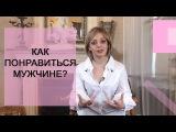 Как понравиться мужчине? Анетта Орлова