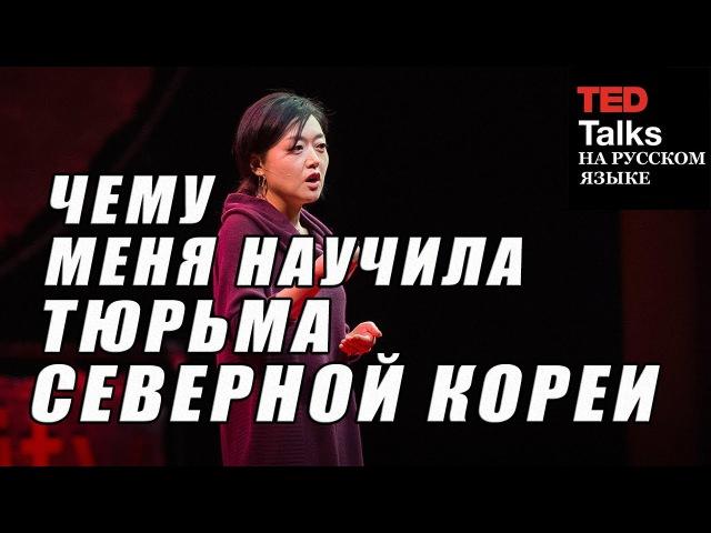 TED на русском ЧЕМУ МЕНЯ НАУЧИЛА ТЮРЬМА СЕВЕРНОЙ КОРЕИ