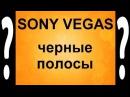 Как избавиться от черных полос в Sony Vegas Черные полосы в видео убираем Сони Вега