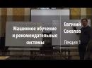 Лекция 1   Машинное обучение и рекомендательные системы   Евгений Соколов   Лекториум