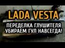 Лада Веста, переделка глушителя устранение гула
