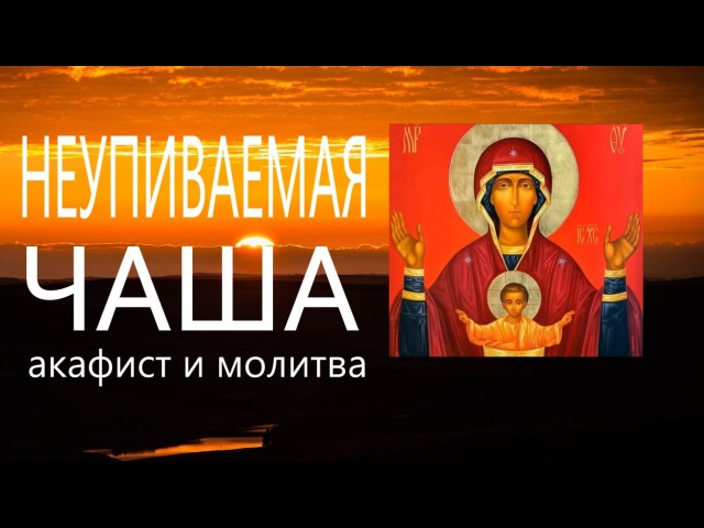 Молитва. Неупиваемой чаше - акафист и молитва. От пьянства и наркомании