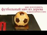 Как изготовить футбольный мяч из дерева на распиловочном станке