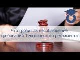Административная ответственность за несоблюдение требований Технического рег ...