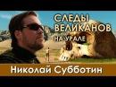 Николай Субботин. Есть ли на Урале следы древней цивилизации великанов