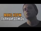 Макс Корж - Пьяный дождь (Fan Video)   Альбом Малый Повзрослел часть 2.