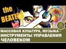 Методы манипуляции людьми через массовую культуру и музыку The BEATLES инструмент управления