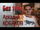 Аркадий КОБЯКОВ - Без тебя