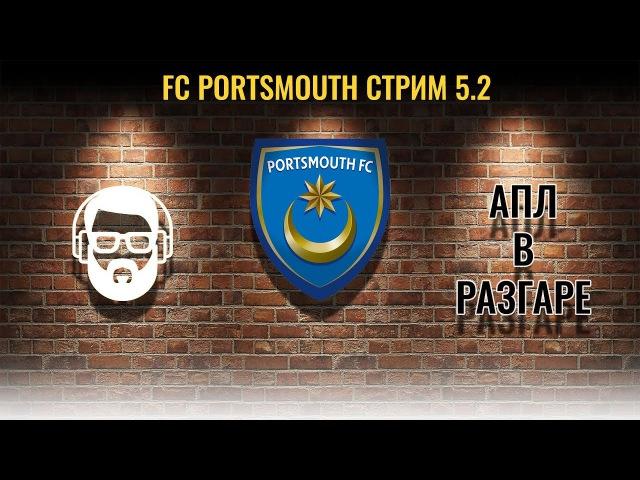 Стрим 5.2 Portsmouth - АПЛ в разгаре (FM 2017)