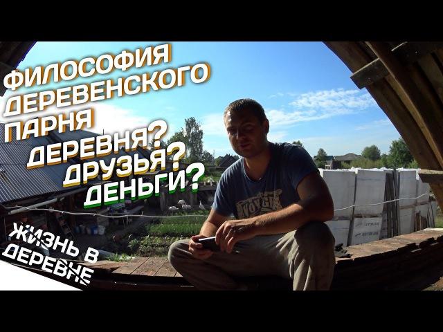 Философия деревенского парня Деревня, друзья или деньги? Жизнь в деревне