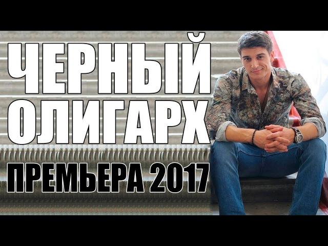 ДОЛГОЖДАННАЯ ПРЕМЬЕРА 2017 [ ЧЕРНЫЙ ОЛИГАРХ ] Русские мелодрамы 2017, сериалы 2017,