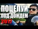 ПОЦЕЛУЙ ПОД ДОЖДЕМ | Психологический фильм 2017 | Драма 2017