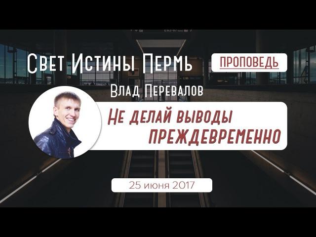 Не делай выводы преждевременно │Влад Перевалов - Свет Истины Пермь