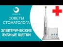 Советы стоматолога ЭЛЕКТРИЧЕСКИЕ ЗУБНЫЕ ЩЁТКИ