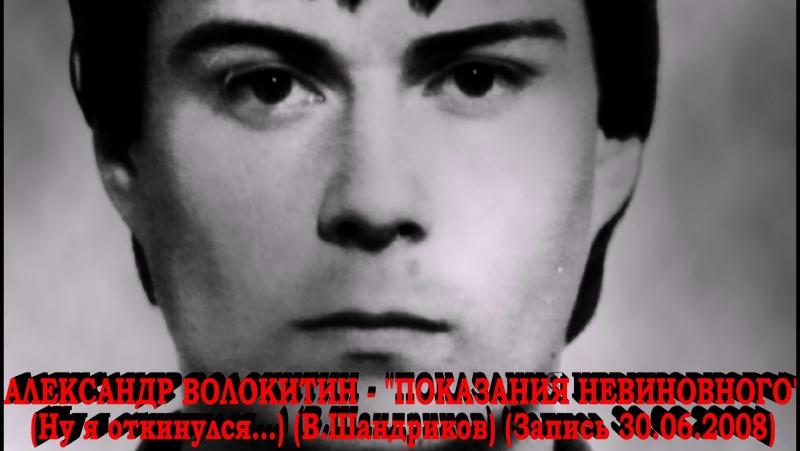 Александр Волокитин ПОКАЗАНИЯ НЕВИНОВНОГО Ну я откинулся В Шандриков Запись 30 06 2008