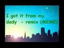I got it from my dady - remix MEME