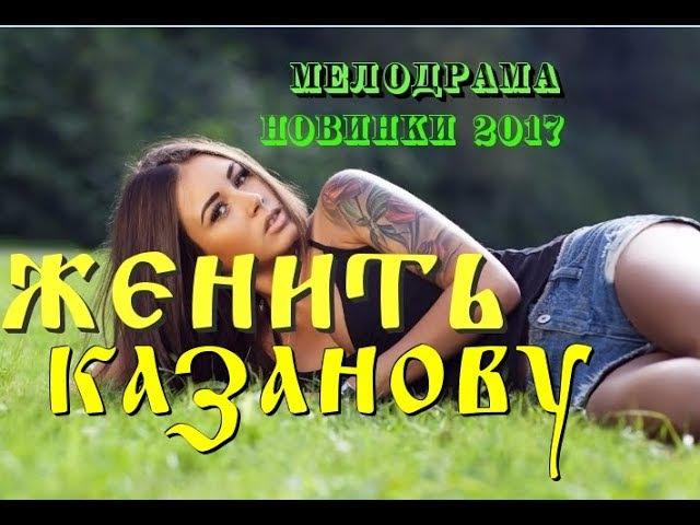 ♠ЖЕНИТЬ КАЗАНОВУ ♠ Русские мелодрамы новинки 2017 / лучшие фильмы и сериалы