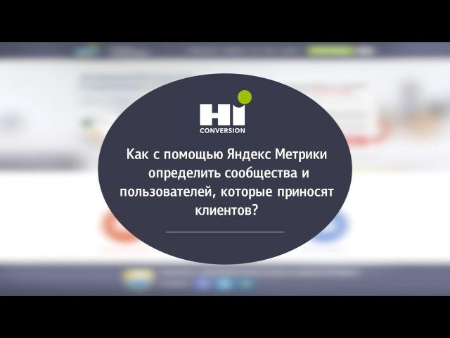 Как с помощью Яндекс Метрики определить сообщества и пользователей, которые при...