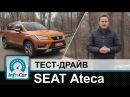 SEAT Ateca тест драйв СЕАТ Атека
