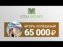 Vsem Money | Отзыв от Игоря Успешного - заработано 65 000 рублей!