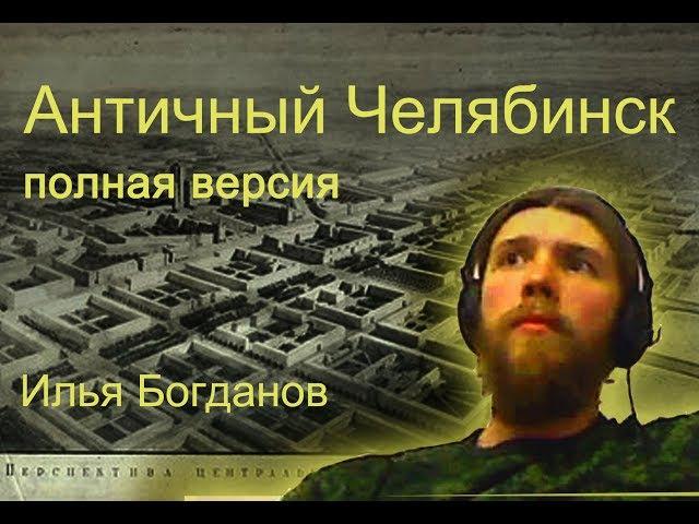 Античный Челябинск. полная версия. Илья Богданов.