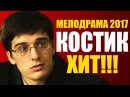 Русская мелодрама «КОСТИК» Русское кино 2017 новинки / фильм с Бондаренко