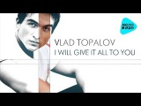Vlad Topalov - I Will Give It All To You (Альбом 2017)
