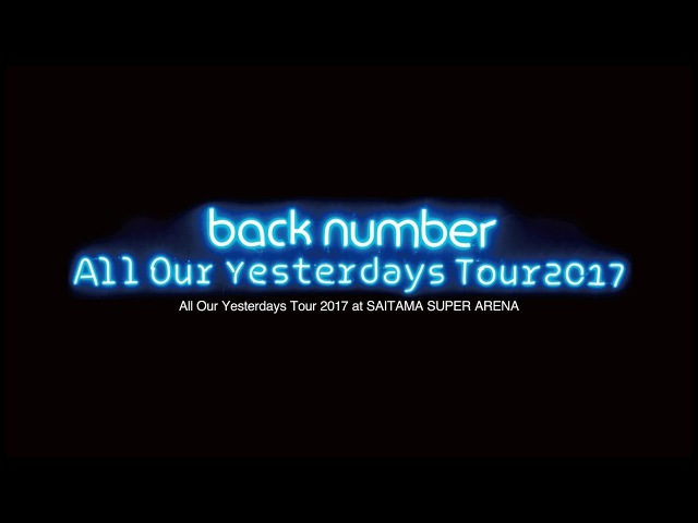 Back number LIVE Blu ray DVD「All Our Yesterdays Tour 2017 at SAITAMA SUPER ARENA」ダイジェスト