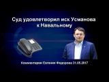 Суд удовлетворил иск Усманова к Навальному. Комментарии Евгения Федорова 31.05.17