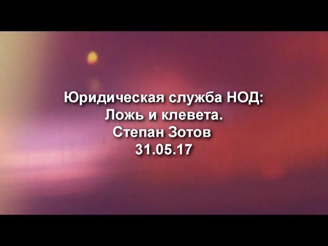 Юридическая служба НОД: Ложь и клевета. Степан Зотов 31.05.17
