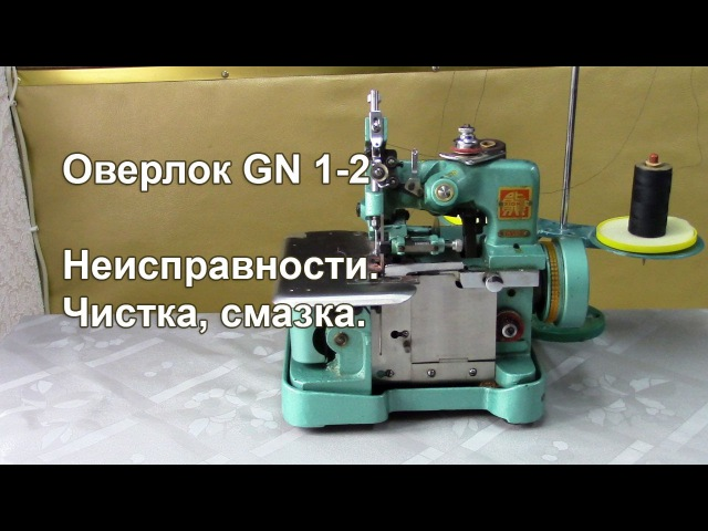 Оверлок GN1-2. Неисправности, чистка, смазка. Видео № 251.