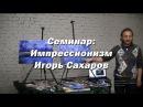 Семинар Импрессионизм Игорь Сахаров Как научиться рисовать маслом в стиле и