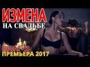 ПОСТЕЛЬНАЯ МЕЛОДРАМА 2017 ИЗМЕНА НА СВАДЬБЕ Русские мелодрамы 2017 новинки, Русски...