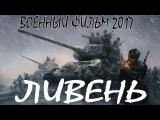 ПРЕМЬЕРА 2017! Военный фильм 2017  Ливень  Русские военный фильмы 2017 новинки HD 1080P