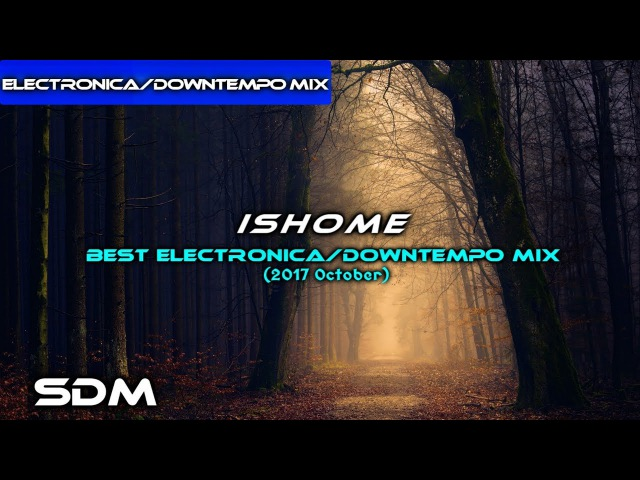 Ishome - Best Electronica/Downtempo Mix (2017 October)