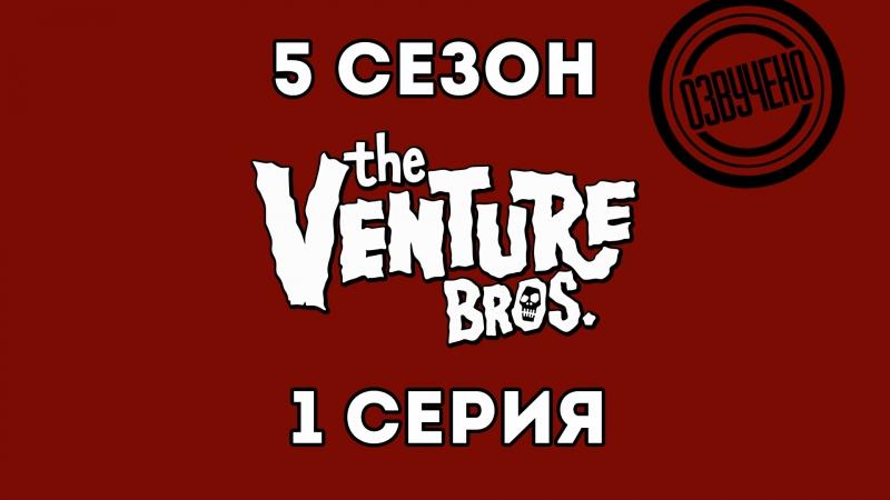 Venture bros.| Братья Вентура сезон 5 серия 1 (Какого цвета твой комбинезон?) [озвучка VoicePower]